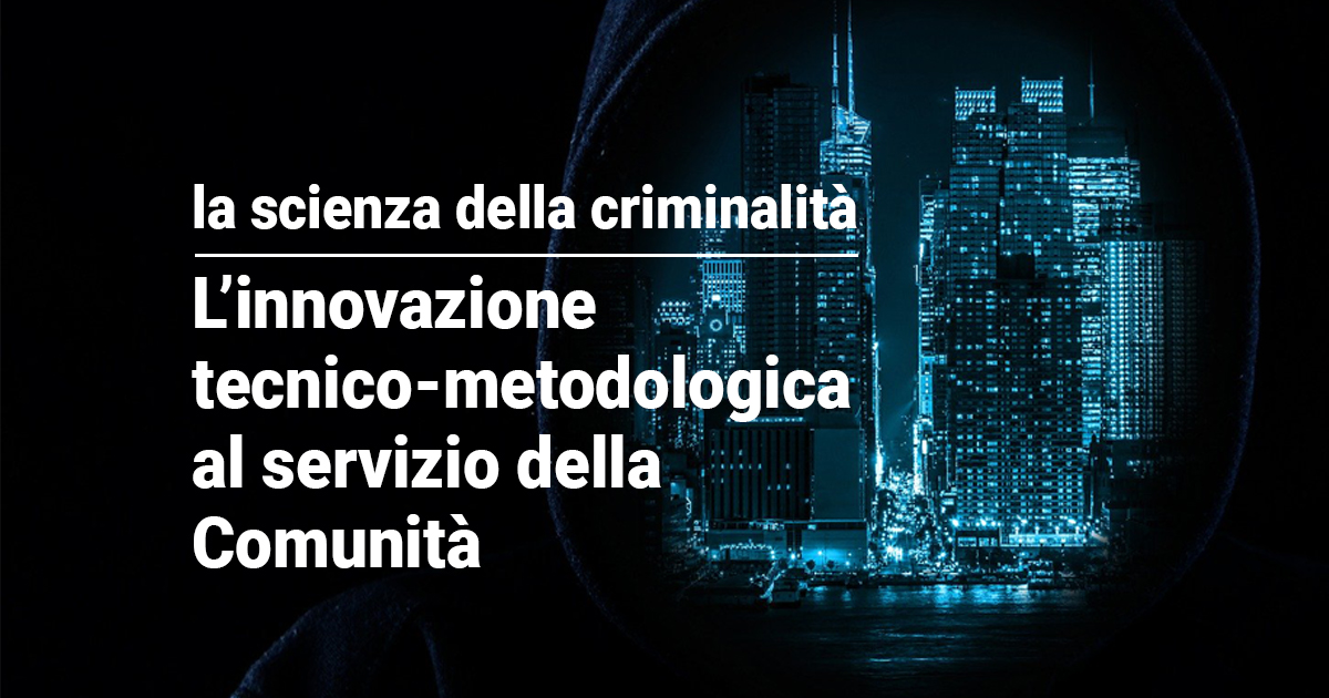 La scienza della criminalità – l'innovazione tecnico-metodologica al servizio della Comunità